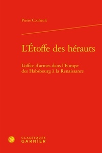 Pierre Couhault - L'étoffe des hérauts - L'office d'armes dans l'Europe des Habsbourg à la Renaissance.