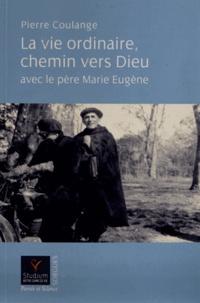 Pierre Coulange - La vie ordinaire, chemin vers Dieu avec le père Marie Eugène.