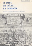 Pierre Coullaut et Philippe Bertrand - Si Dieu ne bâtit la maison - Histoire de l'Église réformée de Marseille et de sa région jusqu'à la fin du second Empire.