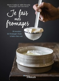 Pierre Coulon et Adèle Desachy - Je fais mes fromages - 16 recettes de fromages frais à faire chez soi.