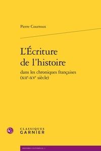 Pierre Courroux - L'écriture de l'histoire dans les chroniques françaises (XIIe-XVe siècle).