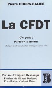 Pierre Cours-Salies et Eugène Descamps - La CFDT, un passé porteur d'avenir : pratiques syndicales et débats stratégiques depuis 1946.
