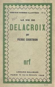 Pierre Courthion - La vie de Delacroix.