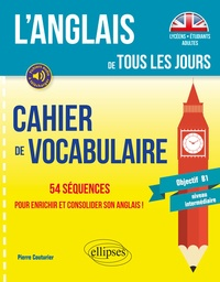 Pierre Couturier - L'anglais de tous les jours Cahier de vocabulaire - 54 séquences pour enrichir et consolider son anglais ! Objectif B1 niveau intermédiaire.
