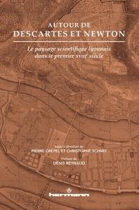 Pierre Crépel et Christophe Schmit - Autour de Descartes et Newton - Le paysage scientifique lyonnais dans le premier XVIIIe siècle.