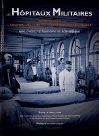 Pierre Cristau et Raymond Wey - Les hôpitaux militaires - Trois siècles au soutien des forces et de l'expansion coloniale, une aventure humaine et scientifique.