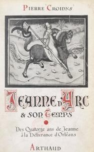 Pierre Croidys et  Collectif - Jeanne d'Arc et son temps, jour par jour, avec la grande Lorraine, à travers la France du XVe siècle ressuscitée (1). Des quatorze ans de Jeanne d'Arc à la délivrance d'Orléans - Ouvrage illustré de 19 reproductions de miniatures.