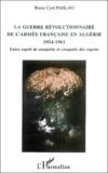 Pierre-Cyril Pahlavi - La guerre révolutionnaire de l'armée française en Algérie (1954-1961) - Entre esprit de conquête et conquête des esprits.