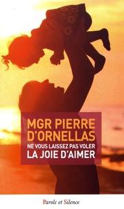 Pierre d' Ornellas - Ne vous laissez pas voler la joie d'aimer.
