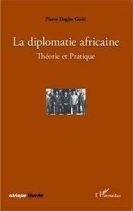 Pierre Dagbo Godé - La diplomatie africaine - Théorie et Pratique.