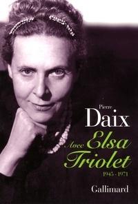 Pierre Daix - Avec Elsa Triolet - 1945-1971.