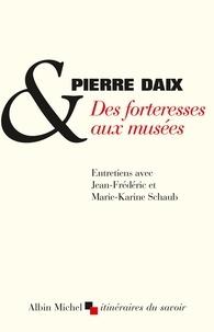 Pierre Daix et Jean-Frédéric Schaub - Des forteresses aux musées - Entretiens avec Jean-Frédéric et Marie-Karine Schaub.