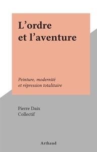 Pierre Daix et  Collectif - L'ordre et l'aventure - Peinture, modernité et répression totalitaire.