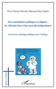 Pierre Damien Ndombe Makanga - Néo-colonialismes politique et religieux : les africains face à leur nouvelle indépendance - Essai d'une théologie politique pour l'Afrique.
