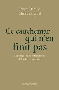 Pierre Dardot et Christian Laval - Ce cauchemar qui n'en finit pas - Comment le néolibéralisme défait la démocratie.