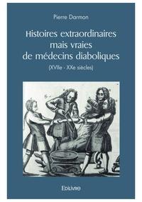 Pierre Darmon - Histoires extraordinaires mais vraies de medecins diaboliques xviie - xxe siecles.