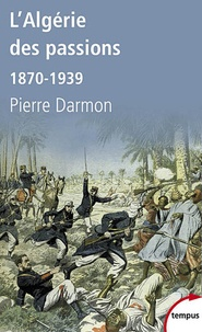 Pierre Darmon - L'Algérie des passions - 1870-1939.