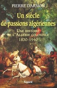 Pierre Darmon - Un siècle de passions algériennes - Histoire de l'Algérie coloniale (1830-1940).