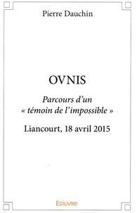 Pierre Dauchin - Ovnis - Parcours d'un témoin de l'impossible. Liancourt, 18 avril 2015.