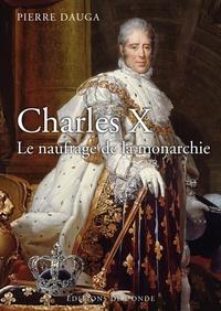 Pierre Dauga - Charles X - Le naufrage de la monarchie.