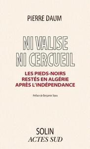 Pierre Daum - Ni valise, ni cercueil - Les Pieds-noirs restés en Algérie après l'Indépendance.