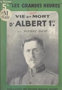 Pierre Daye - Vie et mort d'Albert Ier.