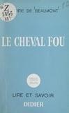 Pierre de Beaumont et B. Solanet - Le cheval fou - Esquisses de poésie élémentaire.