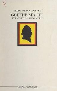 Pierre de Boisdeffre et Jean-Pierre Eckermann - Goethe m'a dit - Dix entretiens imaginaires.
