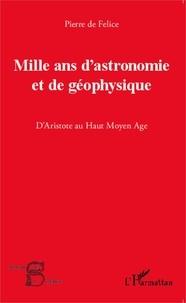 Pierre de Félice - Mille ans d'astronomie et de géophysique - D'Aristote au Haut Moyen Age.