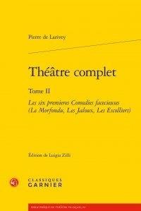Pierre de Larivey - Théâtre complet - Tome II, Les six premières Comédies facécieuses (Le Morfondu, Les Jaloux, Les Escolliers).