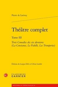Pierre de Larivey - Théâtre complet - Tome 3, Trois Comedies des six dernières (La Constance, Le Fidelle, Les Tromperies).