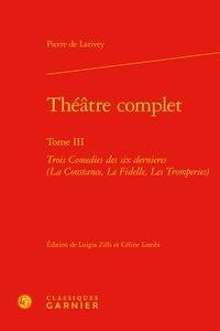 Pierre de Larivey - Théâtre complet - Tome 3, Trois Comedies des six dernieres (La Constance, Le Fidelle, Les Tromperies).