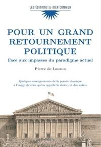 Pierre de Lauzun - Pour un grand retournement politique - Face aux impasses du paradigme actuel - Quelques enseignements de la pensée classique à l'usge de ceux qu'on appelle la droite, et des autres.