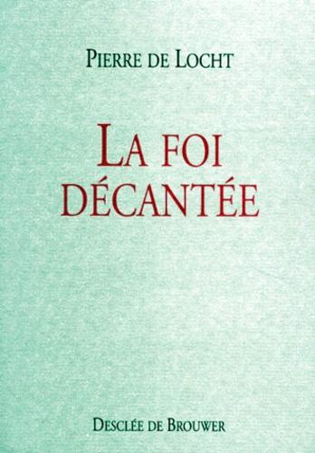 Pierre De Locht - La foi décantée.