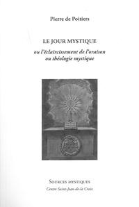 Pierre de Poitiers - Le jour mystique ou l'éclaircissement de l'oraison et théologie mystique.