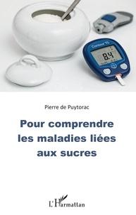Pierre de Puytorac - Pour comprendre les maladies liées aux sucres.