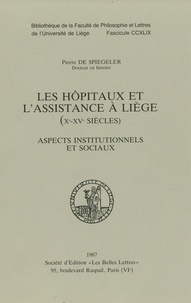 Pierre de Spiegeler - Les hôpitaux et l'assistance à Liège (Xe-XVe siècles) - Aspects institutionnels et sociaux.