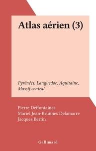 Pierre Deffontaines et Mariel Jean-Brunhes Delamarre - Atlas aérien (3) - Pyrénées, Languedoc, Aquitaine, Massif central.