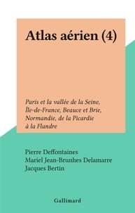Pierre Deffontaines et Mariel Jean-Brunhes Delamarre - Atlas aérien (4) - Paris et la vallée de la Seine, Île-de-France, Beauce et Brie, Normandie, de la Picardie à la Flandre.