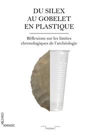 Pierre Dejarnac - Du silex au gobelet en plastique - Réflexions sur les limites chronologiques de l'archéologie.