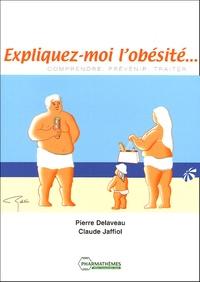 Pierre Delaveau et Claude Jaffiol - Expliquez-moi l'obésité... - Comprendre, prévenir, traiter.