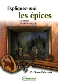Pierre Delaveau - Expliquez-moi les épices... - Aromates ou médicaments ?.