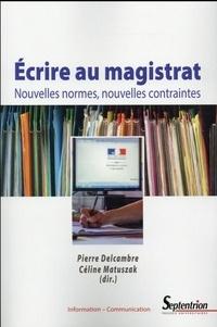 Pierre Delcambre et Céline Matuszak - Ecrire au magistrat - Nouvelles normes, nouvelles contraintes.