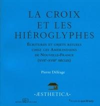 Pierre Déléage - La croix et les hiéroglyphes - Ecritures et objets rituels chez les Amérindiens de Nouvelle-France (XVIIe-XVIIIe siècles).