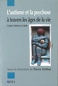 Pierre Delion - L'autisme et la psychose à travers les âges de la vie - L'enfant, l'adolescent, l'adulte.