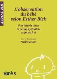 Pierre Delion et  Collectif - L'observation directe du bébé selon Esther Bick - Son intérêt dans la pédopsychiatrie aujourd'hui.