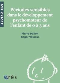 Pierre Delion et Roger Vasseur - Périodes sensibles dans le développement psychomoteur de l'enfant de 0 à 3 ans.