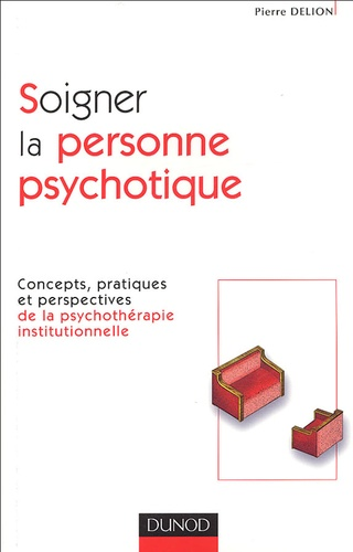 Pierre Delion - Soigner la personne psychotique - Concepts, pratiques et perspectives de la psychothérapie institutionnelle.