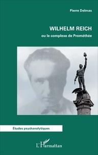 Wilhelm Reich ou le complexe de Prométhée - Pierre Delmas |