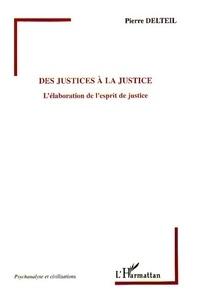Pierre Delteil - Des justices à la Justice - L'élaboration de l'esprit de justice.